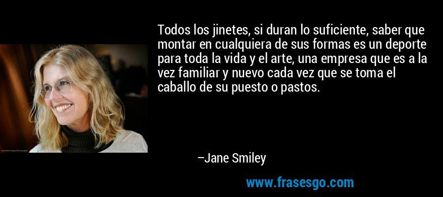 Todos los jinetes, si duran lo suficiente, saber que montar en cualquiera de sus formas es un deporte para toda la vida y el arte, una empresa que es a la vez familiar y nuevo cada vez que se toma el caballo de su puesto o pastos. – Jane Smiley