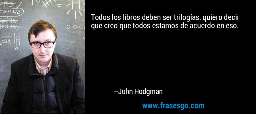 Todos los libros deben ser trilogías, quiero decir que creo que todos estamos de acuerdo en eso. – John Hodgman