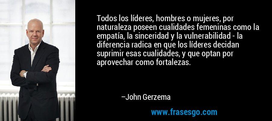 Todos los líderes, hombres o mujeres, por naturaleza poseen cualidades femeninas como la empatía, la sinceridad y la vulnerabilidad - la diferencia radica en que los líderes decidan suprimir esas cualidades, y que optan por aprovechar como fortalezas. – John Gerzema