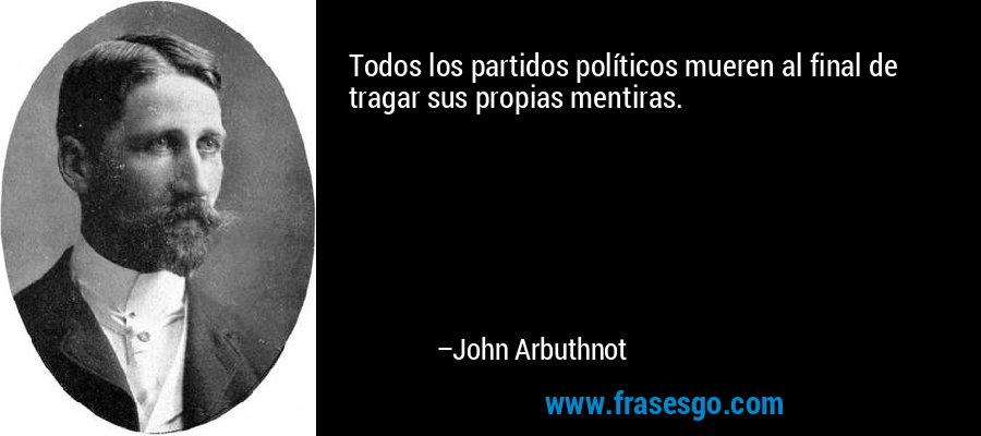 Todos los partidos políticos mueren al final de tragar sus propias mentiras. – John Arbuthnot