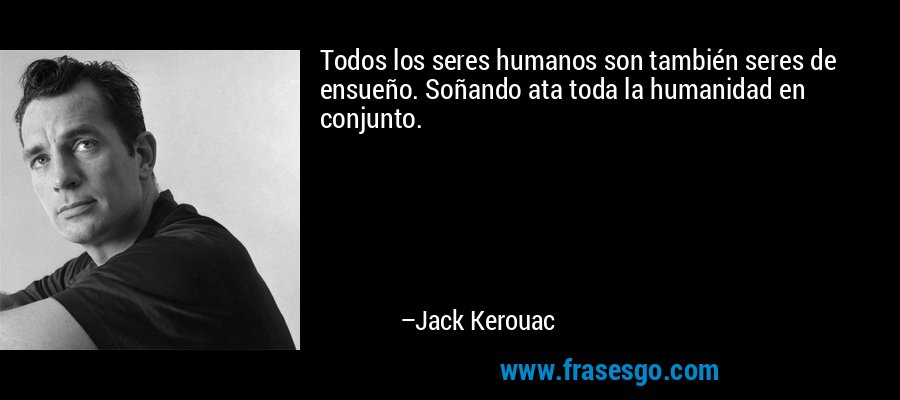 Todos los seres humanos son también seres de ensueño. Soñando ata toda la humanidad en conjunto. – Jack Kerouac
