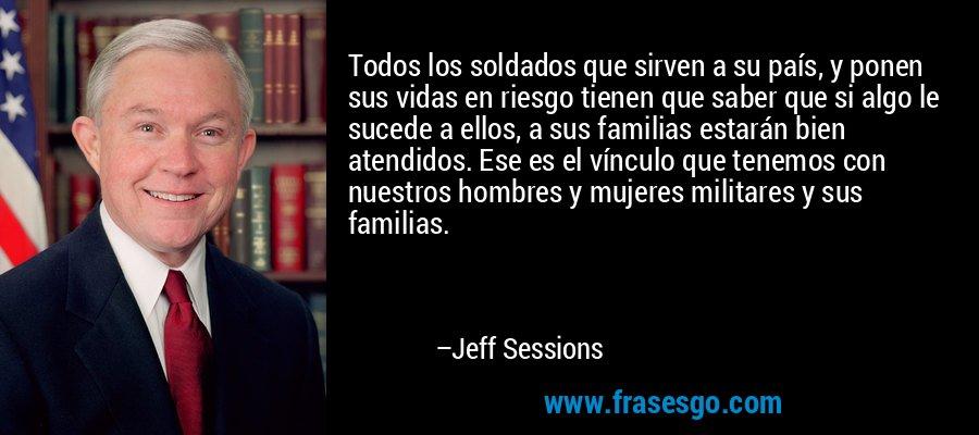 Todos los soldados que sirven a su país, y ponen sus vidas en riesgo tienen que saber que si algo le sucede a ellos, a sus familias estarán bien atendidos. Ese es el vínculo que tenemos con nuestros hombres y mujeres militares y sus familias. – Jeff Sessions