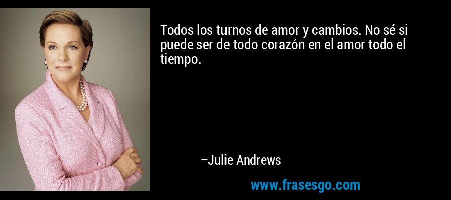 Todos los turnos de amor y cambios. No sé si puede ser de todo corazón en el amor todo el tiempo. – Julie Andrews