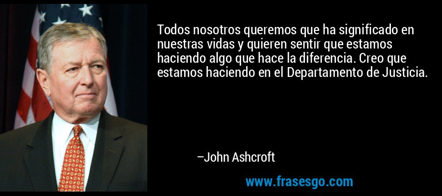 Todos nosotros queremos que ha significado en nuestras vidas y quieren sentir que estamos haciendo algo que hace la diferencia. Creo que estamos haciendo en el Departamento de Justicia. – John Ashcroft