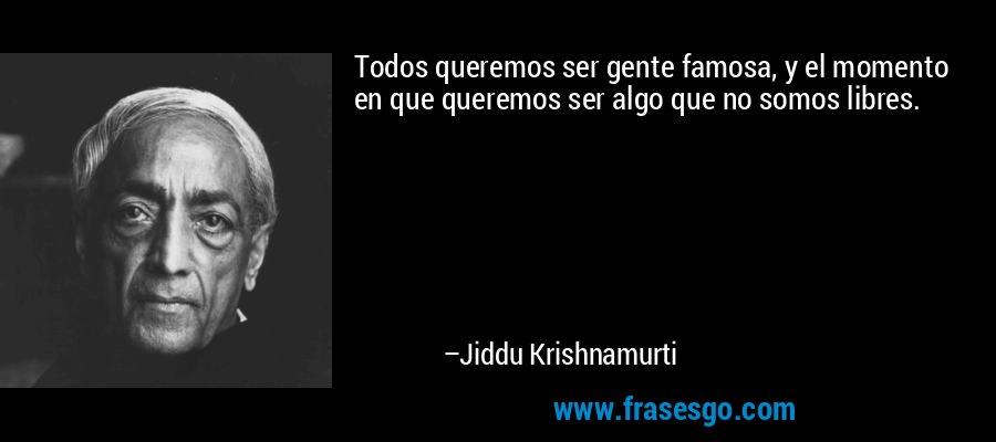 Todos queremos ser gente famosa, y el momento en que queremos ser algo que no somos libres. – Jiddu Krishnamurti