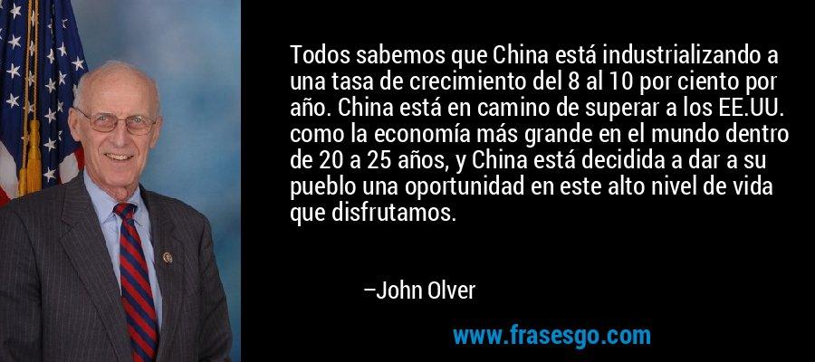 Todos sabemos que China está industrializando a una tasa de crecimiento del 8 al 10 por ciento por año. China está en camino de superar a los EE.UU. como la economía más grande en el mundo dentro de 20 a 25 años, y China está decidida a dar a su pueblo una oportunidad en este alto nivel de vida que disfrutamos. – John Olver