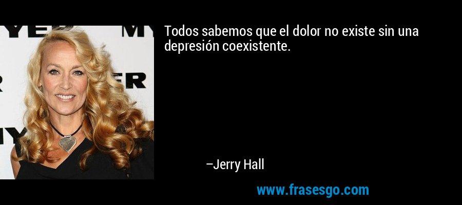 Todos sabemos que el dolor no existe sin una depresión coexistente. – Jerry Hall