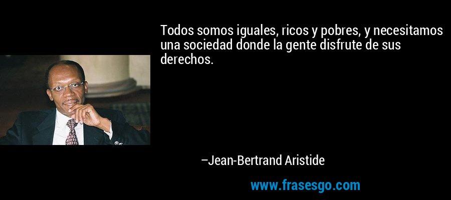 Todos somos iguales, ricos y pobres, y necesitamos una sociedad donde la gente disfrute de sus derechos. – Jean-Bertrand Aristide