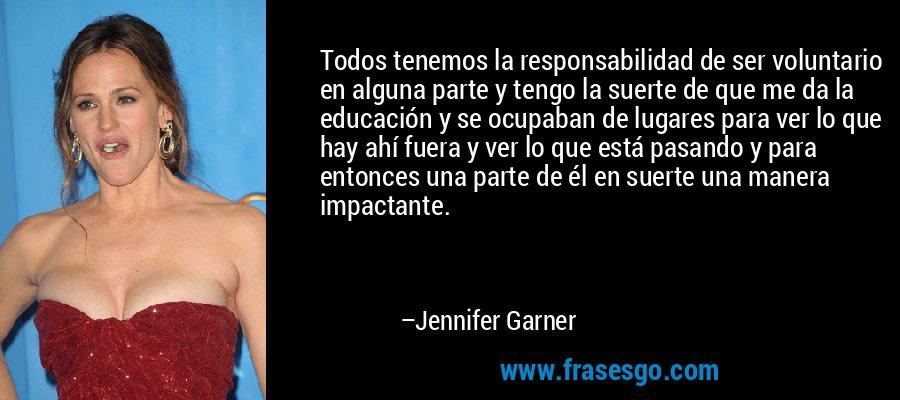 Todos tenemos la responsabilidad de ser voluntario en alguna parte y tengo la suerte de que me da la educación y se ocupaban de lugares para ver lo que hay ahí fuera y ver lo que está pasando y para entonces una parte de él en suerte una manera impactante. – Jennifer Garner