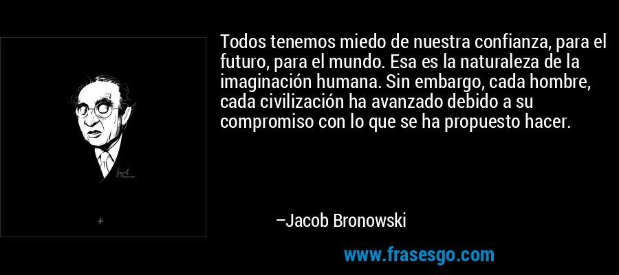 Todos tenemos miedo de nuestra confianza, para el futuro, para el mundo. Esa es la naturaleza de la imaginación humana. Sin embargo, cada hombre, cada civilización ha avanzado debido a su compromiso con lo que se ha propuesto hacer. – Jacob Bronowski
