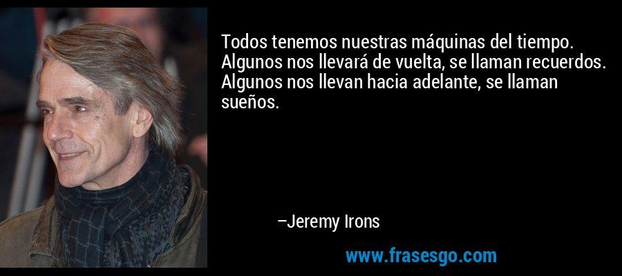 Todos tenemos nuestras máquinas del tiempo. Algunos nos llevará de vuelta, se llaman recuerdos. Algunos nos llevan hacia adelante, se llaman sueños. – Jeremy Irons