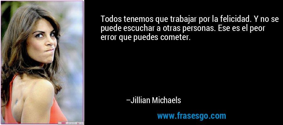 Todos tenemos que trabajar por la felicidad. Y no se puede escuchar a otras personas. Ese es el peor error que puedes cometer. – Jillian Michaels