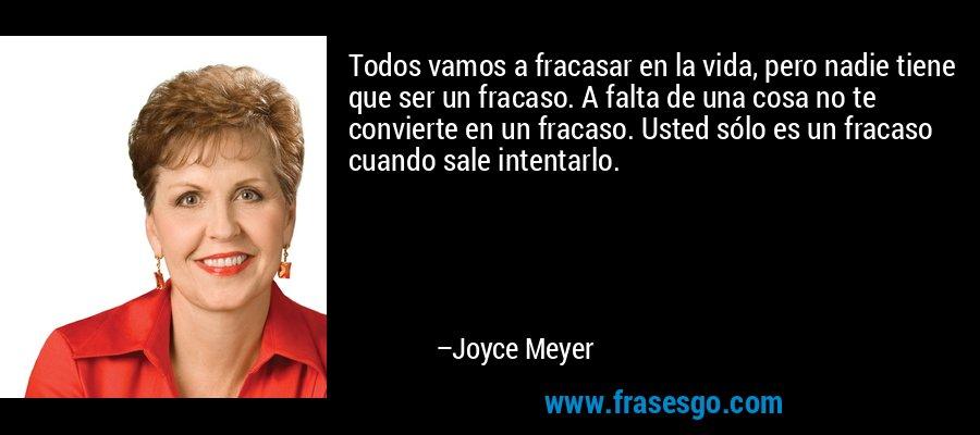 Todos vamos a fracasar en la vida, pero nadie tiene que ser un fracaso. A falta de una cosa no te convierte en un fracaso. Usted sólo es un fracaso cuando sale intentarlo. – Joyce Meyer