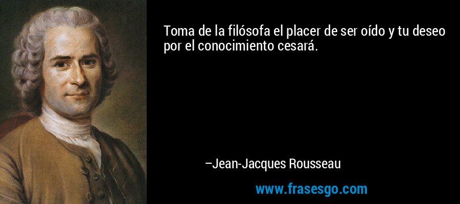 Toma de la filósofa el placer de ser oído y tu deseo por el conocimiento cesará. – Jean-Jacques Rousseau