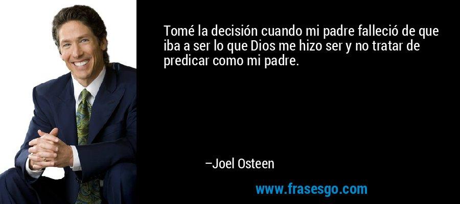 Tomé la decisión cuando mi padre falleció de que iba a ser lo que Dios me hizo ser y no tratar de predicar como mi padre. – Joel Osteen