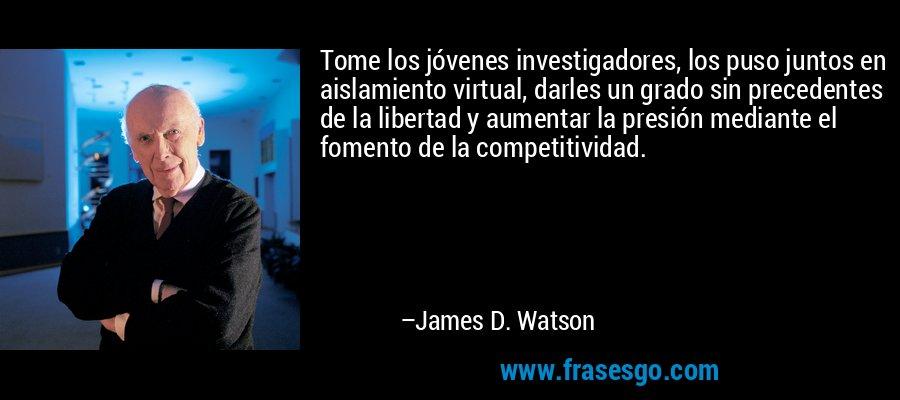Tome los jóvenes investigadores, los puso juntos en aislamiento virtual, darles un grado sin precedentes de la libertad y aumentar la presión mediante el fomento de la competitividad. – James D. Watson