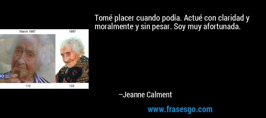 Tomé placer cuando podía. Actué con claridad y moralmente y sin pesar. Soy muy afortunada. – Jeanne Calment