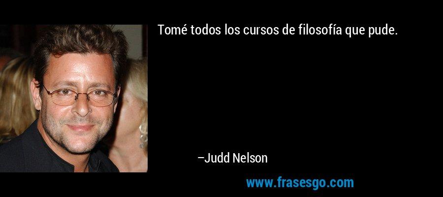 Tomé todos los cursos de filosofía que pude. – Judd Nelson
