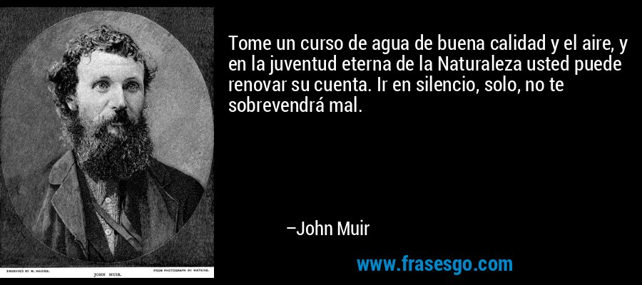 Tome un curso de agua de buena calidad y el aire, y en la juventud eterna de la Naturaleza usted puede renovar su cuenta. Ir en silencio, solo, no te sobrevendrá mal. – John Muir
