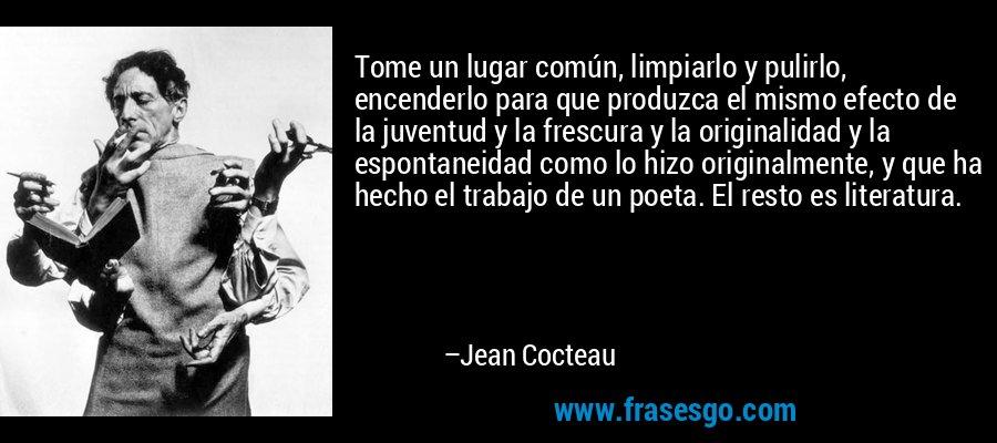 Tome un lugar común, limpiarlo y pulirlo, encenderlo para que produzca el mismo efecto de la juventud y la frescura y la originalidad y la espontaneidad como lo hizo originalmente, y que ha hecho el trabajo de un poeta. El resto es literatura. – Jean Cocteau