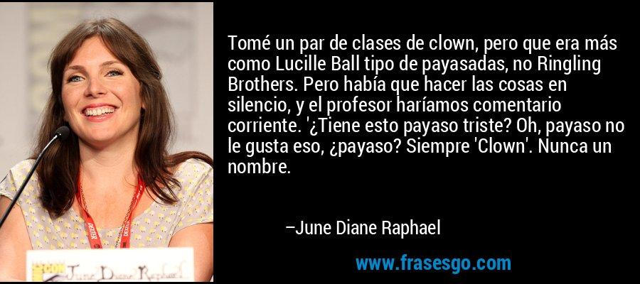 Tomé un par de clases de clown, pero que era más como Lucille Ball tipo de payasadas, no Ringling Brothers. Pero había que hacer las cosas en silencio, y el profesor haríamos comentario corriente. '¿Tiene esto payaso triste? Oh, payaso no le gusta eso, ¿payaso? Siempre 'Clown'. Nunca un nombre. – June Diane Raphael