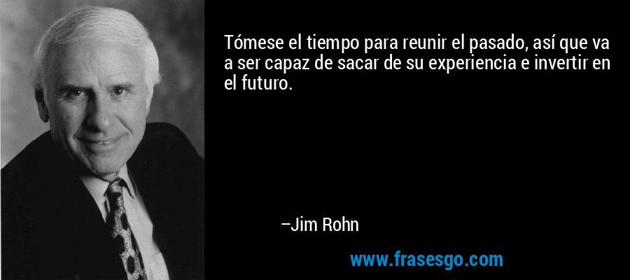 Tómese el tiempo para reunir el pasado, así que va a ser capaz de sacar de su experiencia e invertir en el futuro. – Jim Rohn
