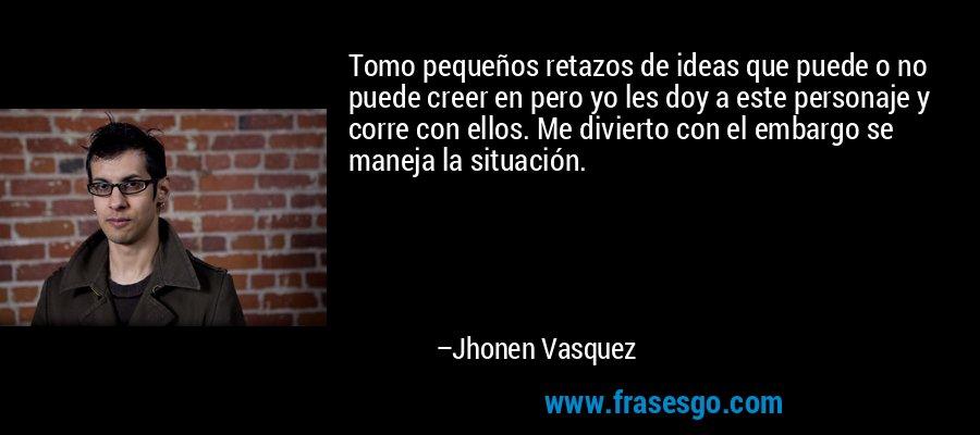 Tomo pequeños retazos de ideas que puede o no puede creer en pero yo les doy a este personaje y corre con ellos. Me divierto con el embargo se maneja la situación. – Jhonen Vasquez