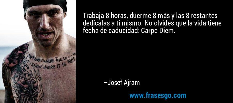 Trabaja 8 horas, duerme 8 más y las 8 restantes dedícalas a ti mismo. No olvides que la vida tiene fecha de caducidad: Carpe Diem. – Josef Ajram