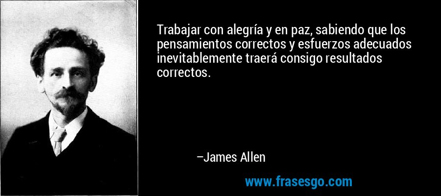 Trabajar con alegría y en paz, sabiendo que los pensamientos correctos y esfuerzos adecuados inevitablemente traerá consigo resultados correctos. – James Allen