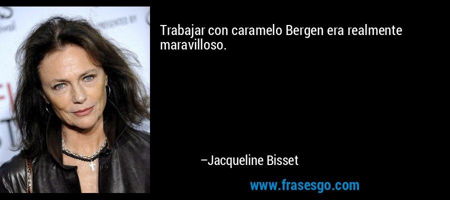 Trabajar con caramelo Bergen era realmente maravilloso. – Jacqueline Bisset