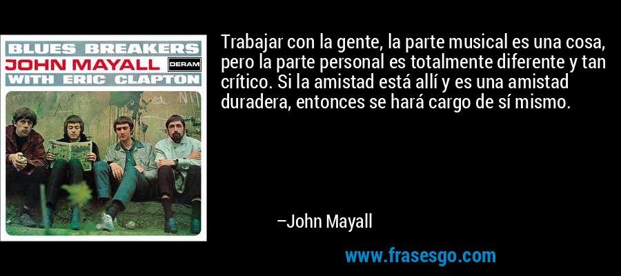 Trabajar con la gente, la parte musical es una cosa, pero la parte personal es totalmente diferente y tan crítico. Si la amistad está allí y es una amistad duradera, entonces se hará cargo de sí mismo. – John Mayall
