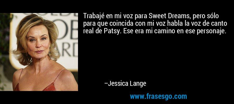 Trabajé en mi voz para Sweet Dreams, pero sólo para que coincida con mi voz habla la voz de canto real de Patsy. Ese era mi camino en ese personaje. – Jessica Lange