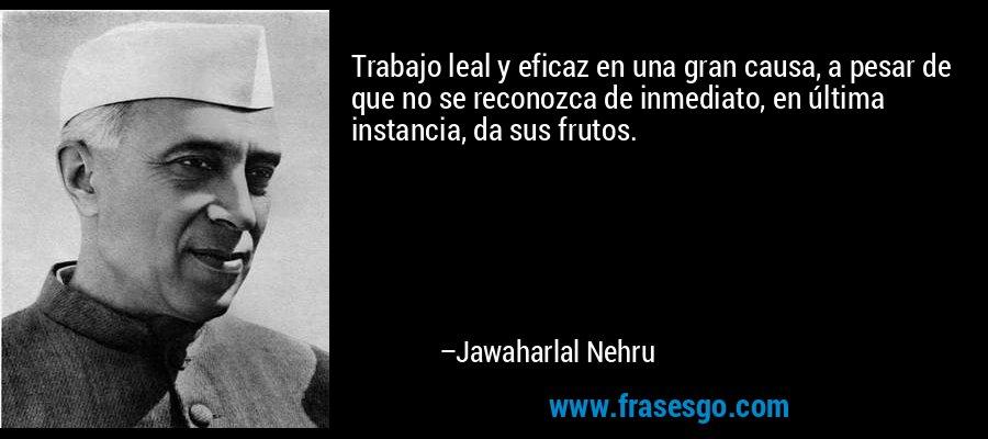 Trabajo leal y eficaz en una gran causa, a pesar de que no se reconozca de inmediato, en última instancia, da sus frutos. – Jawaharlal Nehru