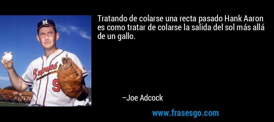 Tratando de colarse una recta pasado Hank Aaron es como tratar de colarse la salida del sol más allá de un gallo. – Joe Adcock