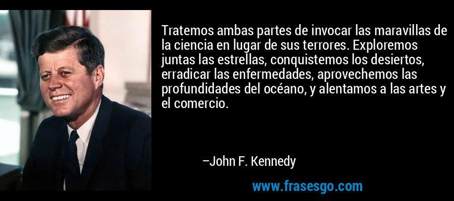 Tratemos ambas partes de invocar las maravillas de la ciencia en lugar de sus terrores. Exploremos juntas las estrellas, conquistemos los desiertos, erradicar las enfermedades, aprovechemos las profundidades del océano, y alentamos a las artes y el comercio. – John F. Kennedy