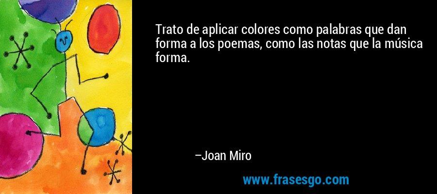 Trato de aplicar colores como palabras que dan forma a los poemas, como las notas que la música forma. – Joan Miro