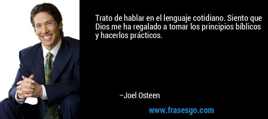 Trato de hablar en el lenguaje cotidiano. Siento que Dios me ha regalado a tomar los principios bíblicos y hacerlos prácticos. – Joel Osteen