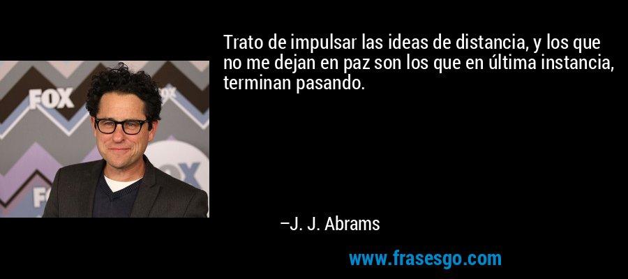Trato de impulsar las ideas de distancia, y los que no me dejan en paz son los que en última instancia, terminan pasando. – J. J. Abrams