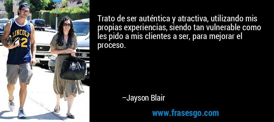 Trato de ser auténtica y atractiva, utilizando mis propias experiencias, siendo tan vulnerable como les pido a mis clientes a ser, para mejorar el proceso. – Jayson Blair