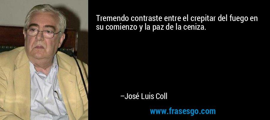 Tremendo contraste entre el crepitar del fuego en su comienzo y la paz de la ceniza.  – José Luis Coll