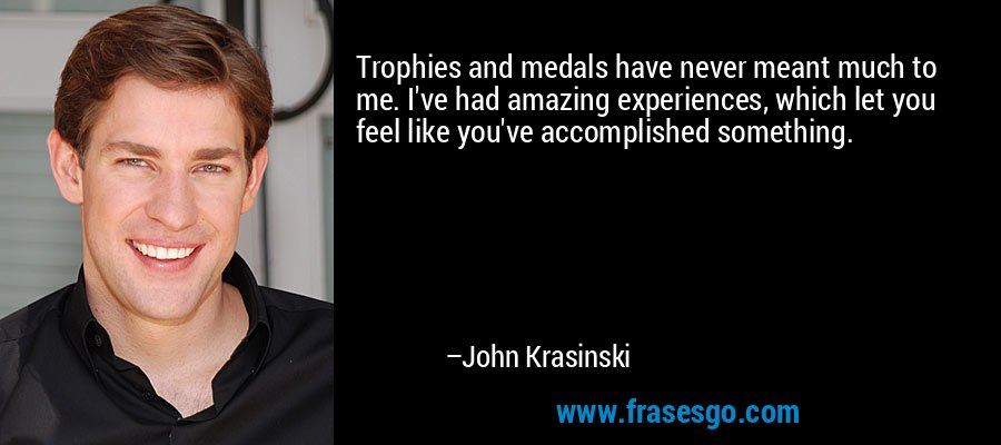 Trophies and medals have never meant much to me. I've had amazing experiences, which let you feel like you've accomplished something. – John Krasinski