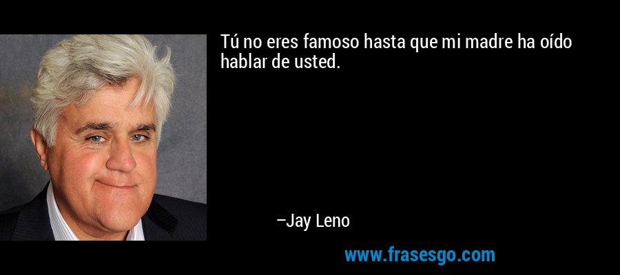 Tú no eres famoso hasta que mi madre ha oído hablar de usted. – Jay Leno