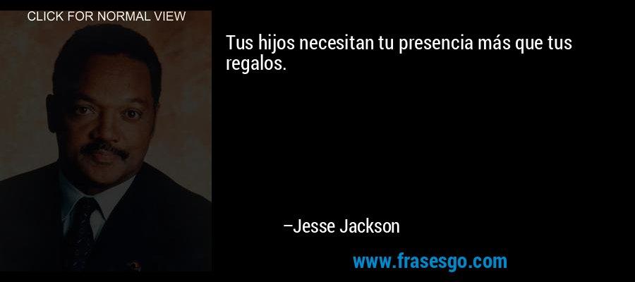Tus hijos necesitan tu presencia más que tus regalos. – Jesse Jackson