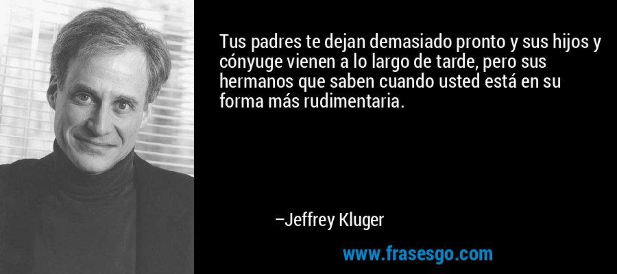 Tus padres te dejan demasiado pronto y sus hijos y cónyuge vienen a lo largo de tarde, pero sus hermanos que saben cuando usted está en su forma más rudimentaria. – Jeffrey Kluger