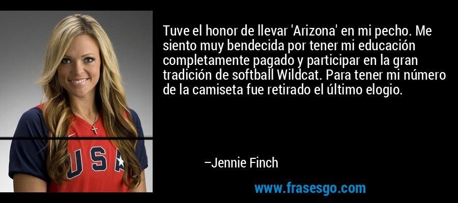 Tuve el honor de llevar 'Arizona' en mi pecho. Me siento muy bendecida por tener mi educación completamente pagado y participar en la gran tradición de softball Wildcat. Para tener mi número de la camiseta fue retirado el último elogio. – Jennie Finch