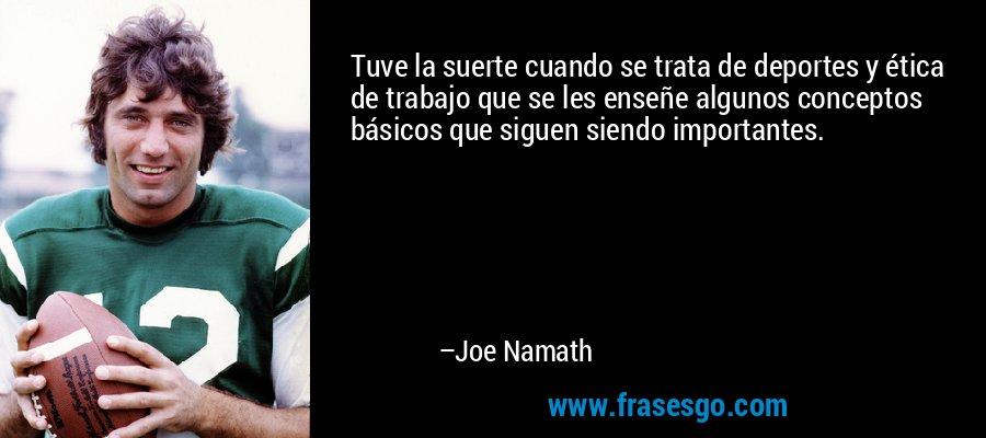 Tuve la suerte cuando se trata de deportes y ética de trabajo que se les enseñe algunos conceptos básicos que siguen siendo importantes. – Joe Namath