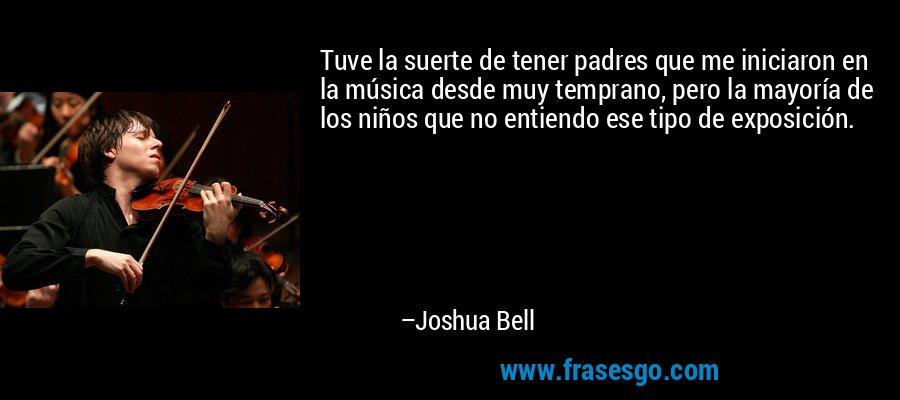 Tuve la suerte de tener padres que me iniciaron en la música desde muy temprano, pero la mayoría de los niños que no entiendo ese tipo de exposición. – Joshua Bell