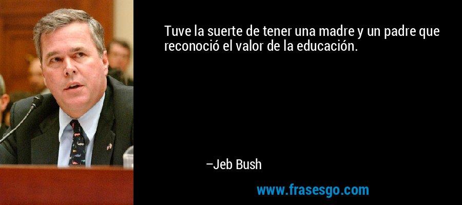 Tuve la suerte de tener una madre y un padre que reconoció el valor de la educación. – Jeb Bush