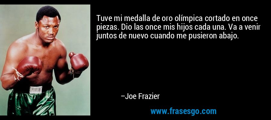 Tuve mi medalla de oro olímpica cortado en once piezas. Dio las once mis hijos cada una. Va a venir juntos de nuevo cuando me pusieron abajo. – Joe Frazier