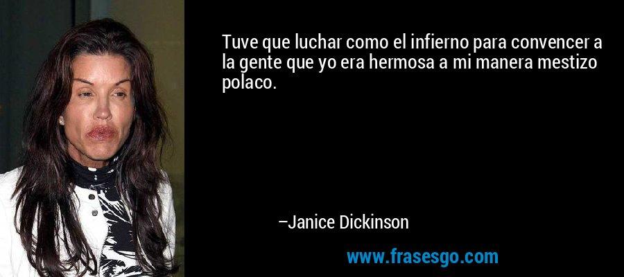 Tuve que luchar como el infierno para convencer a la gente que yo era hermosa a mi manera mestizo polaco. – Janice Dickinson